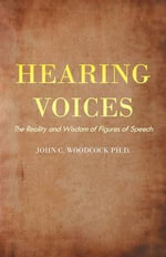 Hearing Voices : The Reality and Wisdom of Figures of Speech - John C. Woodcock Ph. D.