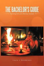 The Bachelor's Guide : Featuring Chef Lou's Delicious Concepts - Louis J. Henderson