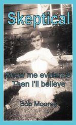 Skeptical : Show Me Evidence-Then I'll Believe - Bob Moores