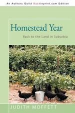 Homestead Year : Back to the Land in Suburbia - Judith Moffett