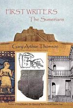 First Writers-The Sumerians : They Wrote on Clay - Gary Arthur Thomson