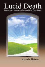 Lucid Death : Conscious Journeys Beyond the Threshold - Kienda Betrue