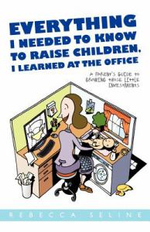 Everything I Needed to Know to Raise Children, I Learned at the Office : A Parent's Guide to Growing Those Little Investments - Rebecca Seline