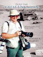 Into the Great Unknown : Adventures in Africa, Eastern Europe, and Asia - Maurice Harvey