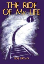 The Ride of My Life : A Fight to Survive Pancreatic Cancer - Bob Brown