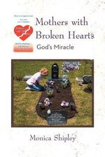 Mothers with Broken Hearts : God's Miracle - Monica Shipley