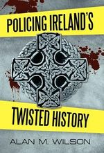 Policing Ireland's Twisted History - Alan M. Wilson