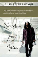 The Man from Africa : The Cultural Differences Experienced by an African Immigrant Living in the United States - Christopher Osagie