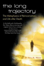 The Long Trajectory : The Metaphysics of Reincarnation and Life After Death - Dr Eric M. Weiss