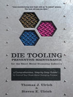 Die Tooling Preventive Maintenance for the Sheet Metal Stamping Industry : A Comprehensive, Step-by-Step Guide to Control Your Sheet Metal Stamping Pro - Thomas J. Ulrich
