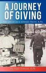 A Journey of Giving : The Life of Jack Edward Fruth, Rph - Angie Johnson R. Ph
