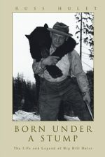 Born Under A Stump : The Life and Legend of Big Bill Hulet - Russ Hulet
