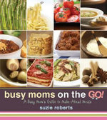 Busy Moms on the Go! : A Busy Mom's Guide to Make-Ahead Meals - Suzie Roberts