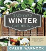 Backyard Winter Gardening : Vegetables Fresh and Simple, in Any Climate, Without Artificial Heat or Electricity - The Way It's Been Done for 2,000 Years - Caleb Warnock