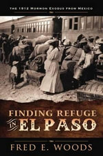 Finding Refuge in El Paso : The 1912 Mormon Exodus from Mexico - Fred E Woods
