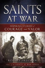 Saints at War : Inspiring Stories of Courage and Valor - Robert Freeman