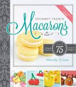 Gourmet French Macarons : Over 75 Unique Flavors and Festive Shapes (CD Included) - Mindy Cone