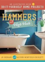 Hammers and High Heels : An Illustrated Guide to Do-It-Yourself Home Projects - Jo Behari