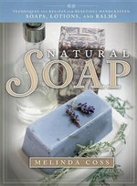 Natural Soap : Techniques and Recipes for Beautiful Handcrafted Soaps, Lotions, and Balms - Melinda Coss