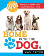 Home Is Where the Dog Is : 1001 Things You Didn't Know about Man's Best Friend - Max Cryer
