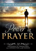 Power in Prayer : 31 Teachings to Strengthen Our Connection with Heaven - David A Christensen