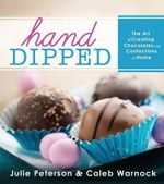 Hand-Dipped : The Art of Creating Chocolates and Confections at Home - Julie Peterson