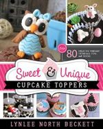 Sweet & Unique Cupcake Toppers : Over 80 Creative Fondant Tutorials, Tips, and Tricks - Lynlee North Beckett