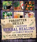 Forgotten Skills of Backyard Herbal Healing and Family Health - Caleb Warnock