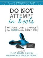 Do Not Attempt in Heels : Mission Stories and Advice from Sisters Who've Been There - Elise Babbel Hahl