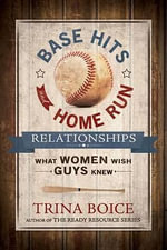 Base Hits and Home Run Relationships : What Women Wish Guys Knew - Trina Boice