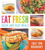 Eat Fresh : Quick and Easy Meals - Tom Woodbury