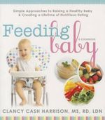 Feeding Baby : Simple Approaches to Raising a Healthy Baby and Creating a Lifetime of Nutritious Eating - Clancy Cash Harrison