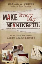 Make Every Day Meaningful : Realize, Record, and Remember Life's Grand Lessons - Randall A Wright