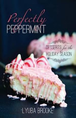 Perfectly Peppermint : Desserts for the Holiday Season - Lyuba Brooke