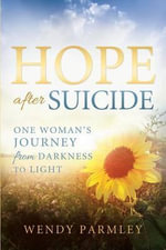 Hope After Suicide : One Woman's Journey from Darkness to Light - Wendy Parmley