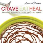 Crave, Eat, Heal : Plant-Based, Whole-Food Recipes to Satisfy Every Craving - Annie Oliverio