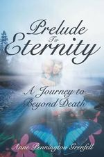 Prelude to Eternity : A Journey to Beyond Death - Anne Pennington Grenfell