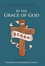 By the Grace of God : Accompanied by Shadows and Reflections - James R Read