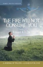 The Fire Will Not Consume You-Isaiah 43 : 2b: A Journal of Prayer-A Search for God - James David Parker