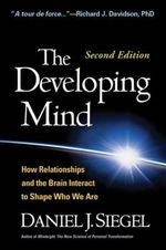 The Developing Mind, Second Edition : How Relationships and the Brain Interact to Shape Who We Are - Daniel J. Siegel