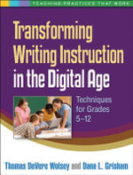 Transforming Writing Instruction in the Digital Age : Techniques for Grades 5-12 - Thomas DeVere Wolsey
