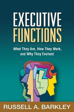 Executive Functions : What They Are, How They Work, and Why They Evolved - Russell A. Barkley