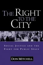 Right to the City : Social Justice and the Fight for Public Space - Don Mitchell