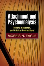 Attachment and Psychoanalysis : Theory, Research, and Clinical Implications - Morris N. Eagle