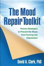 The Mood Repair Toolkit : Proven Strategies to Prevent the Blues from Turning into Depression - David a Clark