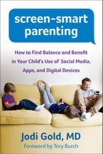 Screen-Smart Parenting : How to Find Balance and Benefit in Your Child's Use of Social Media, Apps, and Digital Devices - Jodi Gold