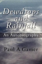 Dewdrops and Rainfall : An Autobiography - Paul A. Gamer