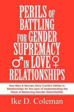 Perils of Battling for Gender Supremacy in Love Relationships : How Men & Women Drive Conflict Utilities in Relationships for the Lack of Understanding - Ike D Coleman