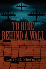 To Hide Behind a Wall : 0 - Larry R. Sherman