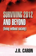 Surviving 2012 and Beyond : (Living Without Society) - J. R. Caron